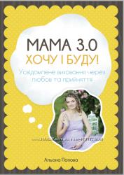 Мама 3. 0 хочу i буду Усвідомлене виховання через любов та прийняття